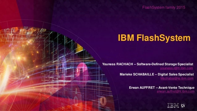 FlashSystem family 2015 IBM FlashSystem Youness RACHACH – Software-Defined Storage Specialist youness.r@fr.ibm.com Marieke...