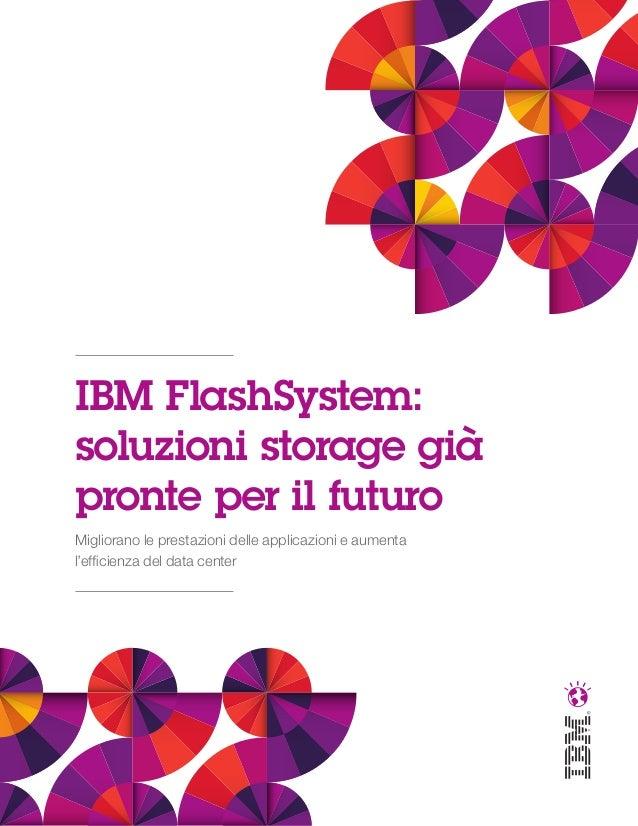 IBM FlashSystem: soluzioni storage già pronte per il futuro Migliorano le prestazioni delle applicazioni e aumenta l'effic...