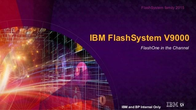 FlashSystem family 2015 IBM FlashSystem V9000 FlashOne in the Channel IBM and BP Internal Only