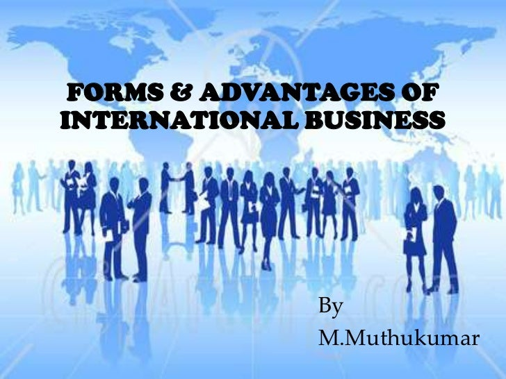 FORMS & ADVANTAGES OFINTERNATIONAL BUSINESS              By              M.Muthukumar