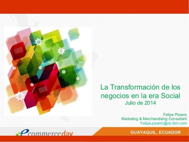 La Transformación de los negocios en la era Social Julio de 2014 Felipe Pizarro Marketing & Merchandising Consultant Felip...