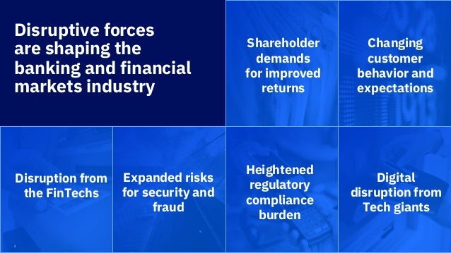 2 Disruptive forces are shaping the banking and financial markets industry Disruption from the FinTechs Expanded risks for...