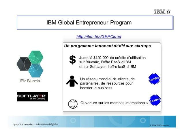 ©2014IBMCorporation IBM Global Entrepreneur Program Un programme innovant dédié aux startups Jusqu'à $120 000 de crédit...