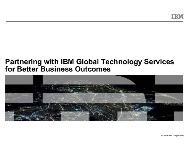 Partnering with IBM Global Technology Services for Better Business Outcomes  © 2013 IBM Corporation