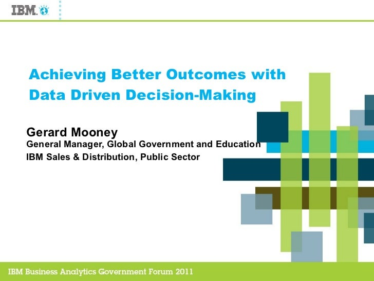 Achieving Better Outcomes with Data Driven Decision-Making Gerard Mooney General Manager, Global Government and Education ...