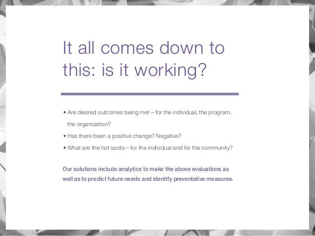 It all comes down to this: is it working? • Are desired outcomes being met – for the individual, the program, the organiza...