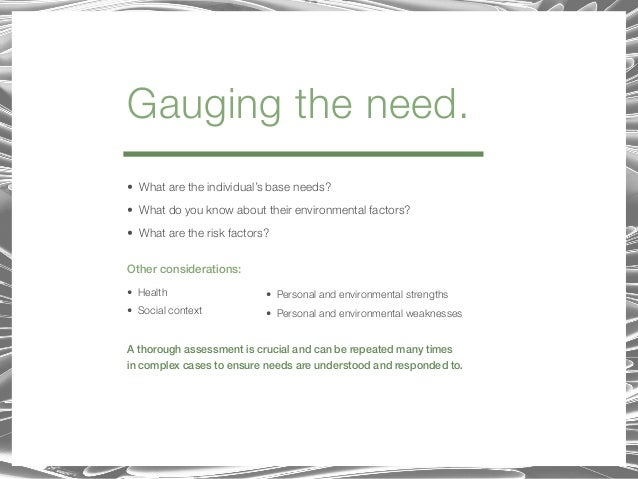Gauging the need. • What are the individual's base needs? • What do you know about their environmental factors? • What are...