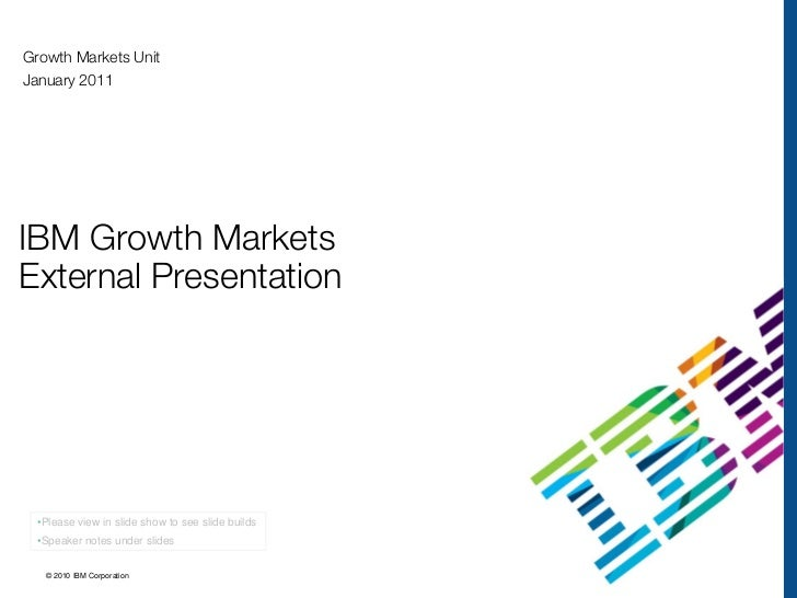 Growth Markets UnitJanuary 2011IBM Growth MarketsExternal Presentation  •Please view in slide show to see slide builds  •S...