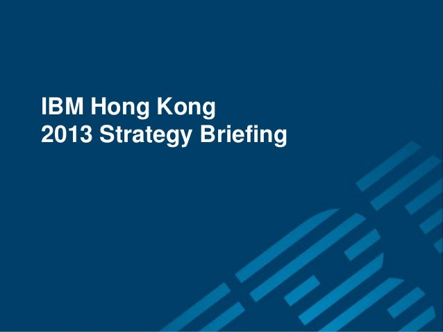 IBM Hong Kong 2013 Strategy Briefing       IBM Hong Kong       2013 Strategy Briefing                                     ...