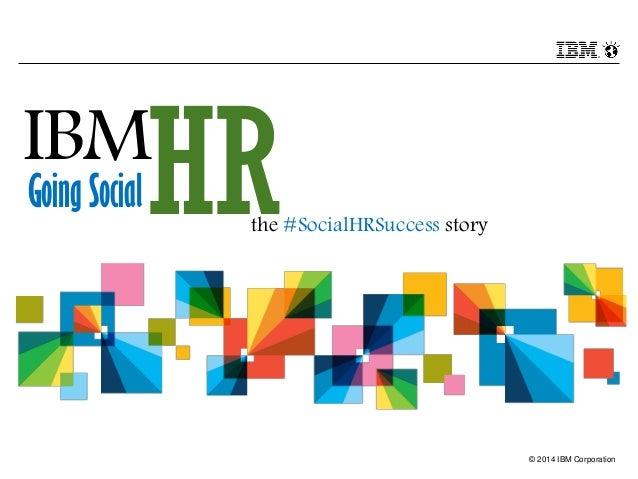 © 2014 IBM Corporation IBM HRGoing Social the #SocialHRSuccess story