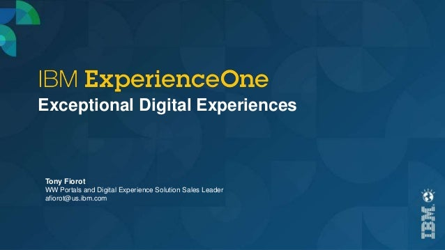 Exceptional Digital Experiences Tony Fiorot WW Portals and Digital Experience Solution Sales Leader afiorot@us.ibm.com
