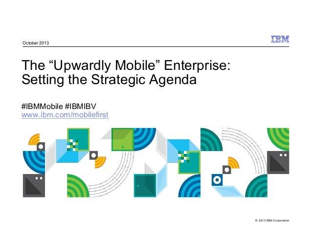 "© 2013 IBM Corporation The ""Upwardly Mobile"" Enterprise: Setting the Strategic Agenda #IBMMobile #IBMIBV www.ibm.com/mobil..."