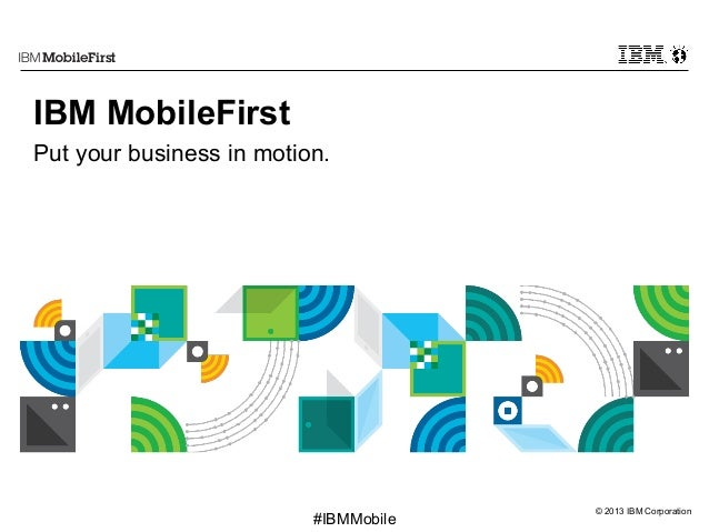 © 2013 IBM Corporation First #IBMMobile IBM MobileFirst Put your business in motion.