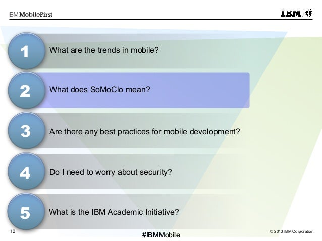 © 2013 IBM Corporation12 First #IBMMobile#IBMMobile What does SoMoClo mean? 3 1 2 4 Do I need to worry about security? Wha...