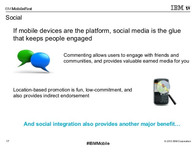© 2013 IBM Corporation17 First #IBMMobile#IBMMobile Social If mobile devices are the platform, social media is the glue th...