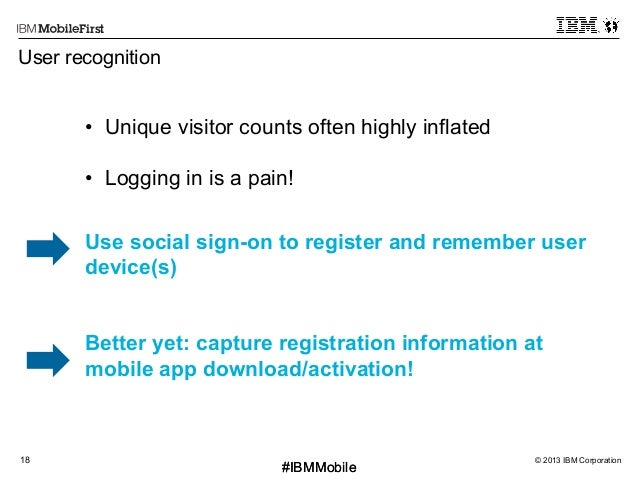 © 2013 IBM Corporation18 First #IBMMobile#IBMMobile User recognition • Unique visitor counts often highly inflated • Log...