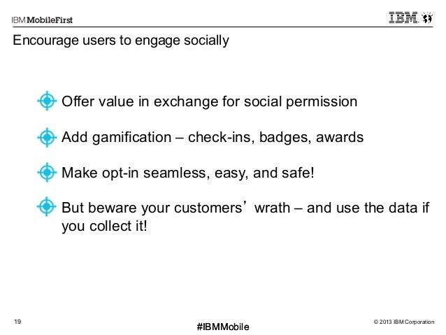 © 2013 IBM Corporation19 First #IBMMobile#IBMMobile Encourage users to engage socially • Offer value in exchange for soci...