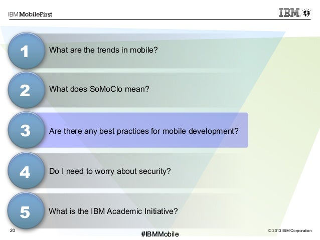 © 2013 IBM Corporation20 First #IBMMobile#IBMMobile What does SoMoClo mean? 3 1 2 4 Do I need to worry about security? Wha...