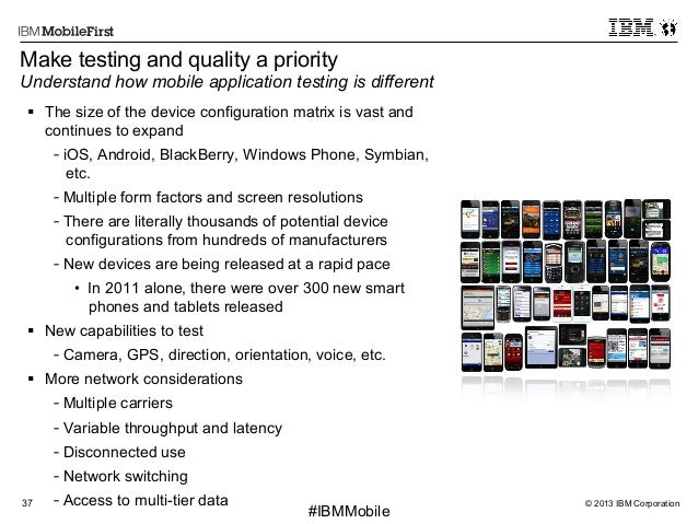 © 2013 IBM Corporation37 First #IBMMobile Make testing and quality a priority Understand how mobile application testing is...