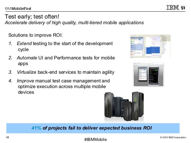 """© 2013 IBM Corporation38 First #IBMMobile 41% of projects fail to deliver expected business ROI Test early; test often!"""" A..."""