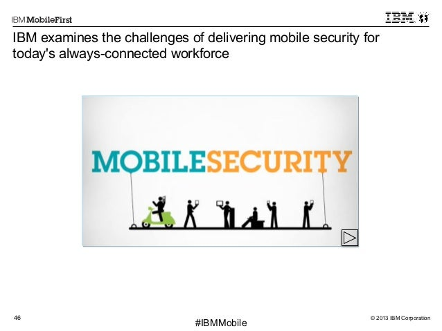 © 2013 IBM Corporation46 First #IBMMobile IBM examines the challenges of delivering mobile security for today's always-con...