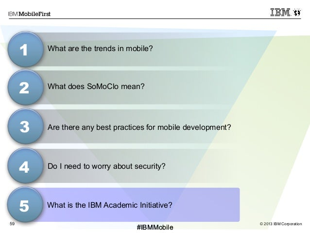 © 2013 IBM Corporation59 First #IBMMobile#IBMMobile What does SoMoClo mean? 3 1 2 4 Do I need to worry about security? Wha...