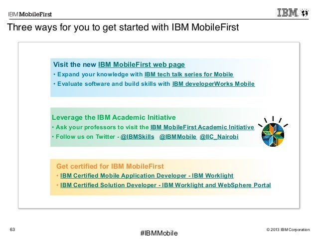 """© 2013 IBM Corporation63 First #IBMMobile Three ways for you to get started with IBM MobileFirst"""" Leverage the IBM Academi..."""