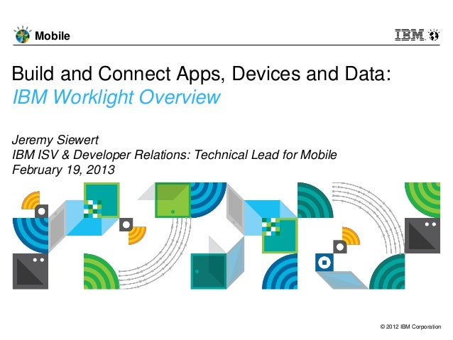 MobileBuild and Connect Apps, Devices and Data:IBM Worklight OverviewJeremy SiewertIBM ISV & Developer Relations: Technica...