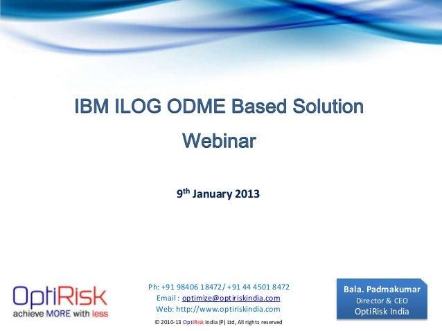 IBM ILOG ODME Based Solution                   Webinar                 9th January 2013       Ph: +91 98406 18472/ +91 44 ...
