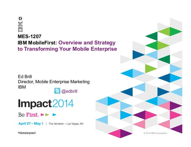 © 2014 IBM Corporation MES-1207 IBM MobileFirst: Overview and Strategy to Transforming Your Mobile Enterprise Ed Brill Dir...