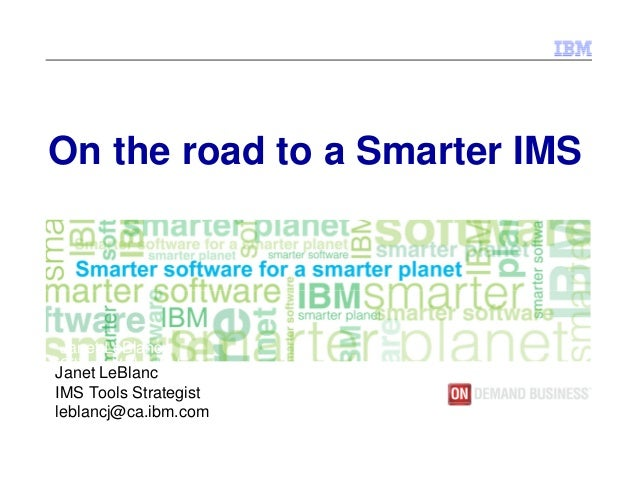 On the road to a Smarter IMS  Janet LeBlanc Silicon Valley Lab Janet LeBlanc leblancj@ca.ibm.com IMS Tools Strategist lebl...