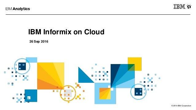 © 2016 IBM Corporation IBM Informix on Cloud 26 Sep 2016
