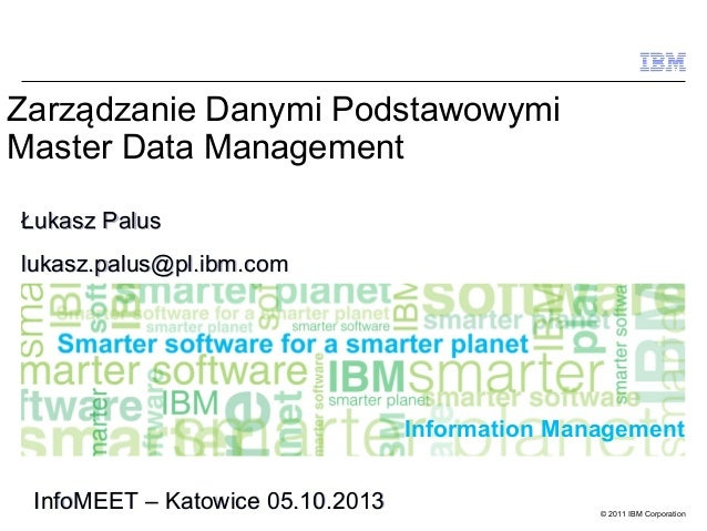 Zarządzanie Danymi Podstawowymi Master Data Management Łukasz Palus lukasz.palus@pl.ibm.com  Information Management InfoME...
