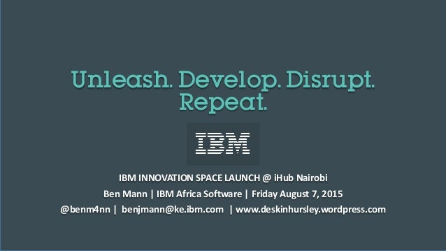 Unleash. Develop. Disrupt. Repeat. IBM INNOVATION SPACE LAUNCH @ iHub Nairobi Ben Mann | IBM Africa Software | Friday Augu...