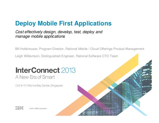 Deploy Mobile First Applications Cost effectively design, develop, test, deploy and manage mobile applications Bill Holtsh...