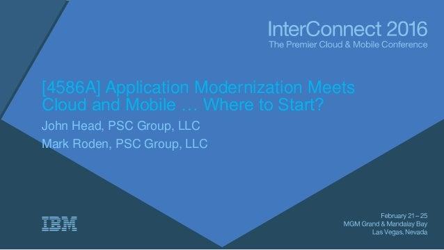 [4586A] Application Modernization Meets Cloud and Mobile … Where to Start? John Head, PSC Group, LLC Mark Roden, PSC Group...