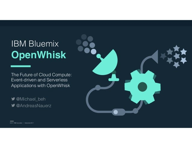 © 2017 IBM Corporation l Interconnect 2017 IBM Bluemix OpenWhisk The Future of Cloud Compute: Event-driven and Serverless ...