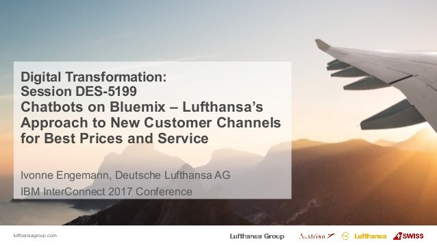 lufthansagroup.com Digital Transformation: Session DES-5199 Chatbots on Bluemix – Lufthansa's Approach to New Customer Cha...