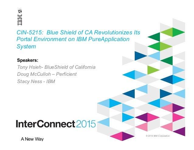 © 2014 IBM Corporation A New Way CIN-5215: Blue Shield of CA Revolutionizes Its Portal Environment on IBM PureApplication ...