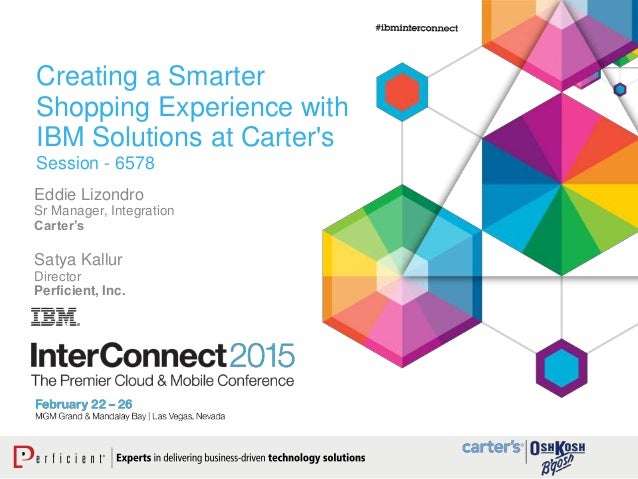 Creating a Smarter Shopping Experience with IBM Solutions at Carter's Session - 6578 Eddie Lizondro Sr Manager, Integratio...