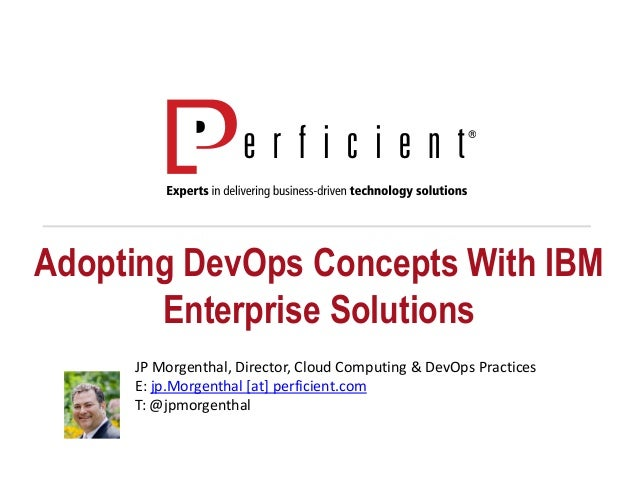 Adopting DevOps Concepts With IBM Enterprise Solutions JP Morgenthal, Director, Cloud Computing & DevOps Practices E: jp.M...