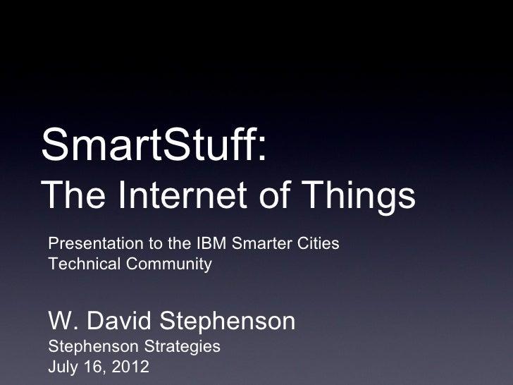 SmartStuff:The Internet of ThingsPresentation to the IBM Smarter CitiesTechnical CommunityW. David StephensonStephenson St...