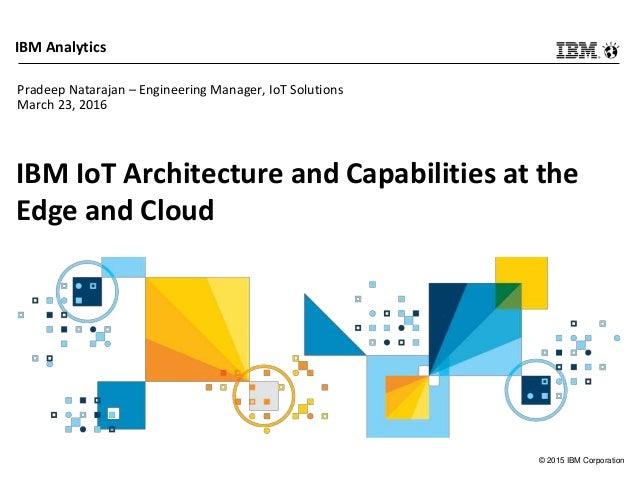 © 2015 IBM Corporation IBM Analytics IBM IoT Architecture and Capabilities at the Edge and Cloud Pradeep Natarajan – Engin...