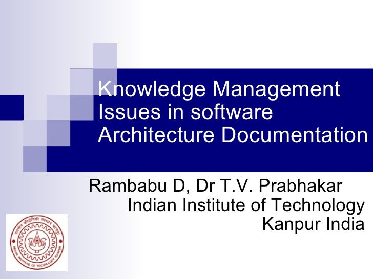 Knowledge Management Issues in software Architecture Documentation Rambabu D, Dr T.V. Prabhakar Indian Institute of Techno...