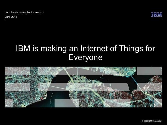 © 2009 IBM Corporation IBM is making an Internet of Things for Everyone John McNamara – Senior Inventor June 2014