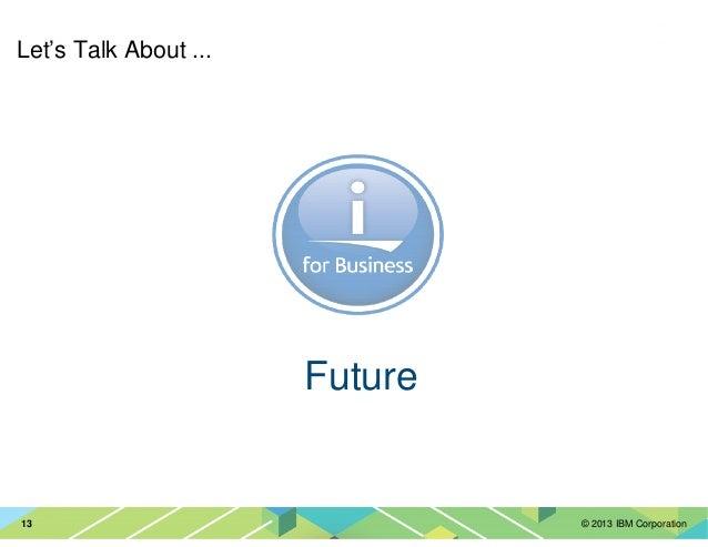 © 2013 IBM Corporation13 Let's Talk About ... Future