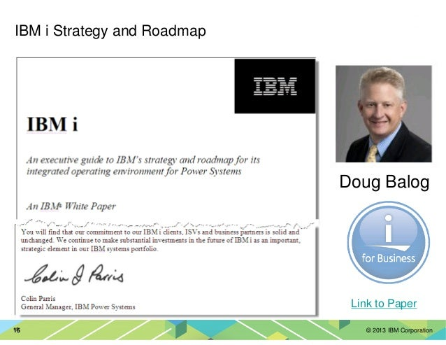 © 2013 IBM Corporation15 Colin Parris 15 IBM i Strategy and Roadmap Link to Paper Doug Balog