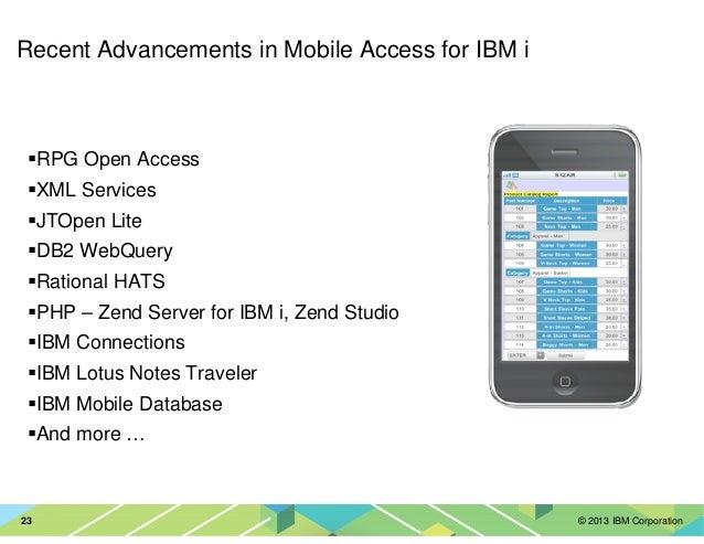 © 2013 IBM Corporation23 Recent Advancements in Mobile Access for IBM i RPG Open Access XML Services JTOpen Lite DB2 WebQu...