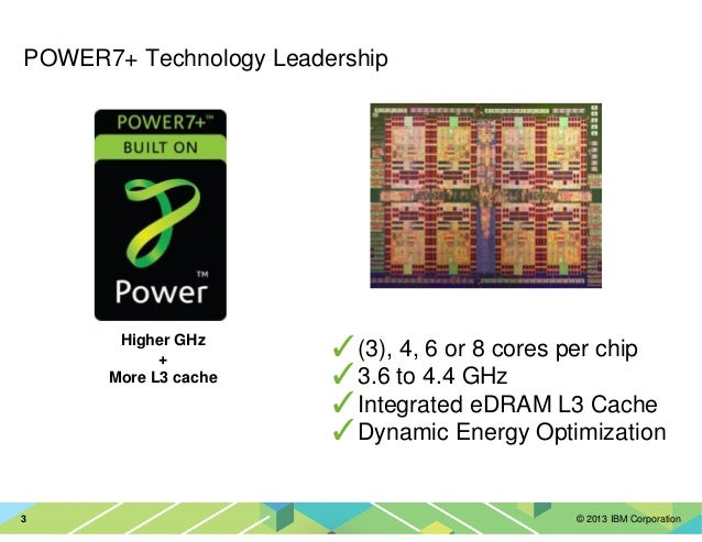 © 2013 IBM Corporation3 ✓(3), 4, 6 or 8 cores per chip ✓3.6 to 4.4 GHz ✓Integrated eDRAM L3 Cache ✓Dynamic Energy Optimiza...
