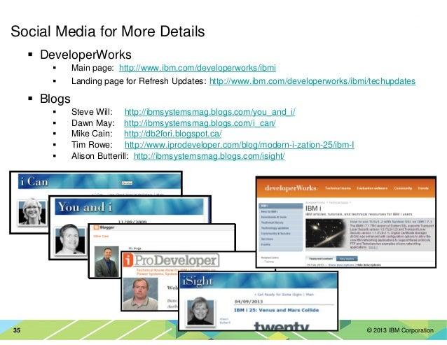 © 2013 IBM Corporation35 Social Media for More Details DeveloperWorks Main page: http://www.ibm.com/developerworks/ibmi La...